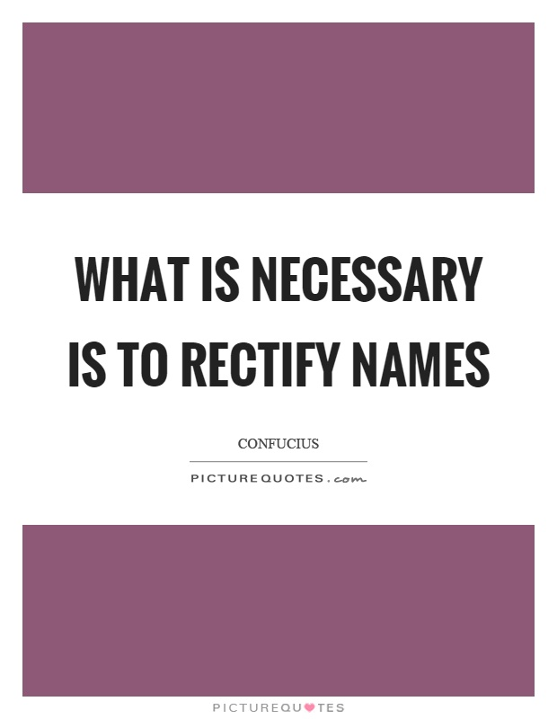 What is necessary is to rectify names Picture Quote #1