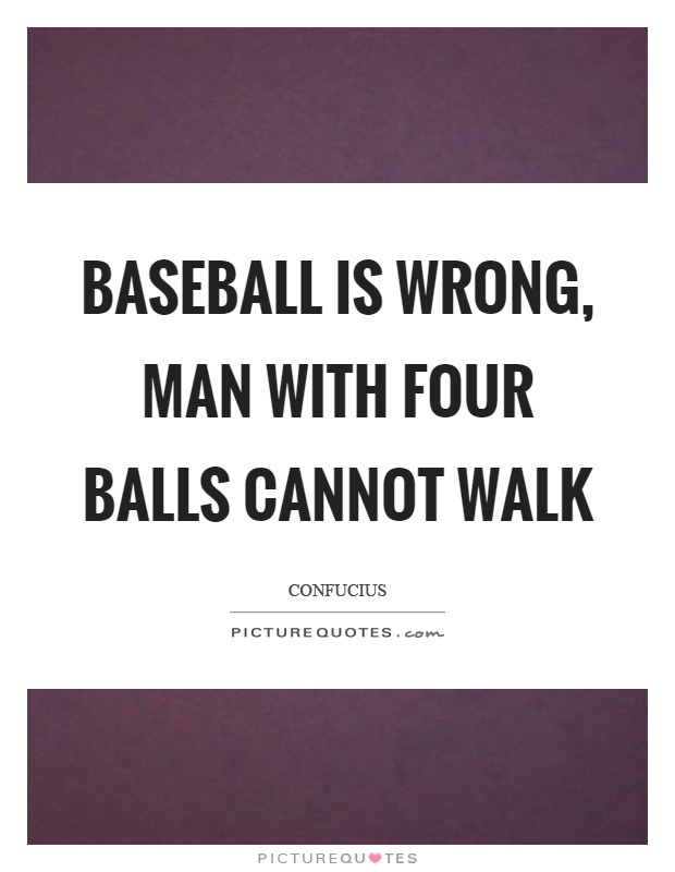 Baseball is wrong, man with four balls cannot walk Picture Quote #1