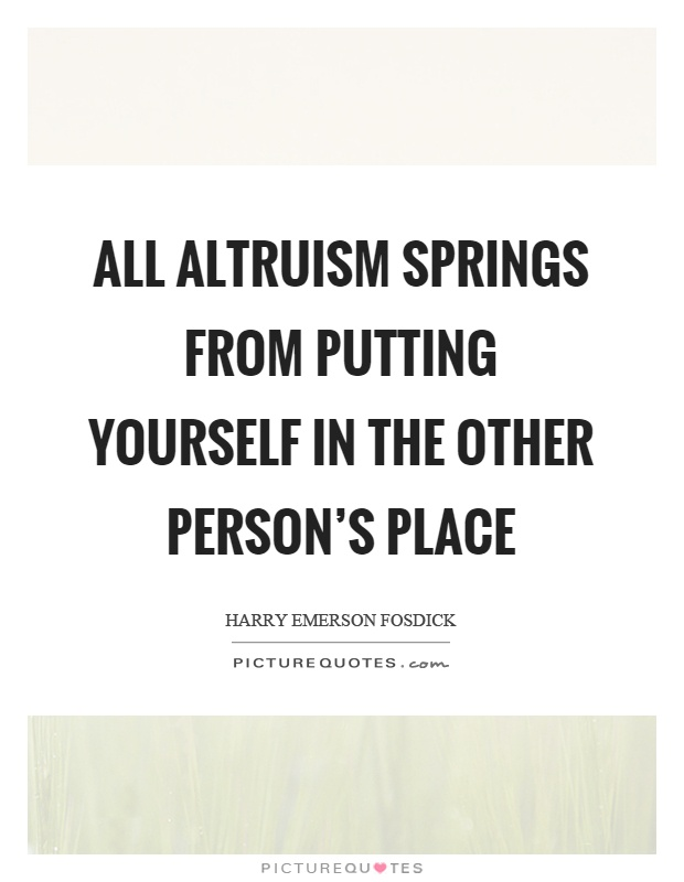 All altruism springs from putting yourself in the other person's place Picture Quote #1