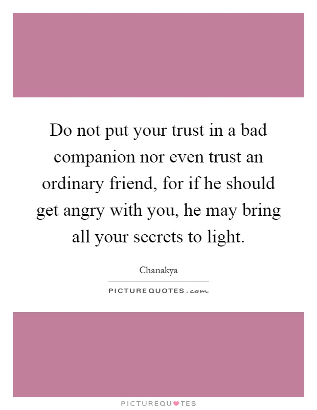 Do not put your trust in a bad companion nor even trust an ordinary friend, for if he should get angry with you, he may bring all your secrets to light Picture Quote #1