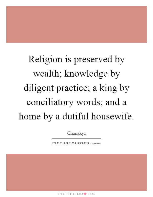 Religion is preserved by wealth; knowledge by diligent practice; a king by conciliatory words; and a home by a dutiful housewife Picture Quote #1