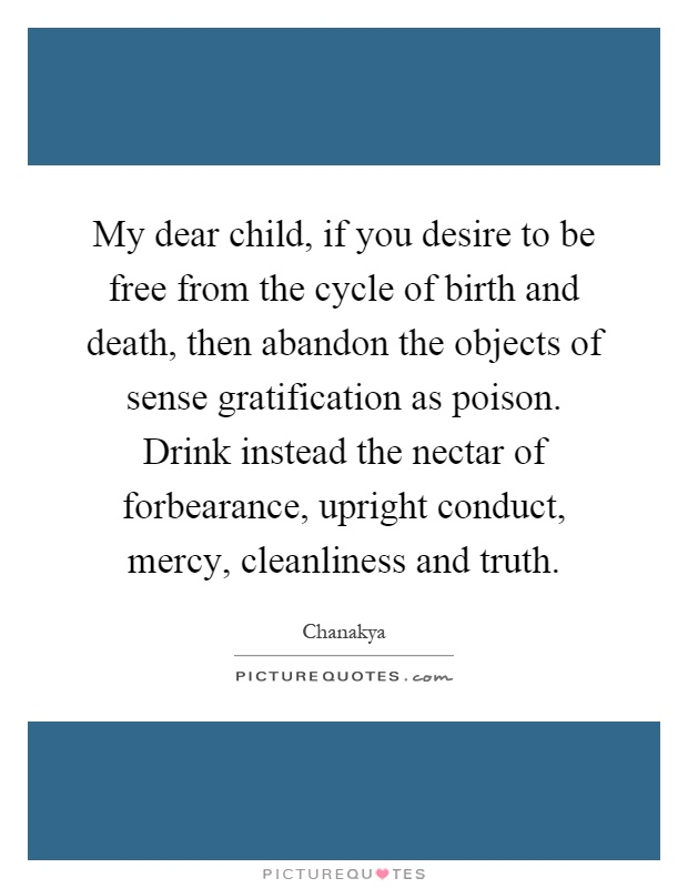 My dear child, if you desire to be free from the cycle of birth and death, then abandon the objects of sense gratification as poison. Drink instead the nectar of forbearance, upright conduct, mercy, cleanliness and truth Picture Quote #1