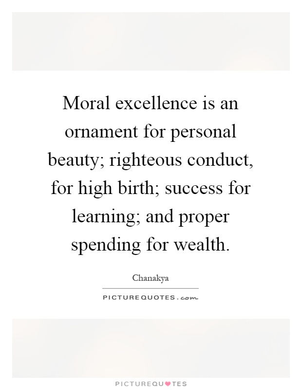 Moral excellence is an ornament for personal beauty; righteous conduct, for high birth; success for learning; and proper spending for wealth Picture Quote #1