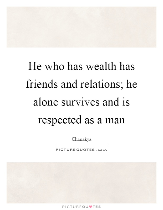 He who has wealth has friends and relations; he alone survives and is respected as a man Picture Quote #1