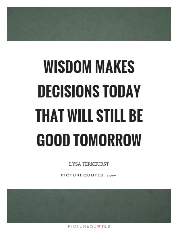 Wisdom makes decisions today that will still be good tomorrow Picture Quote #1