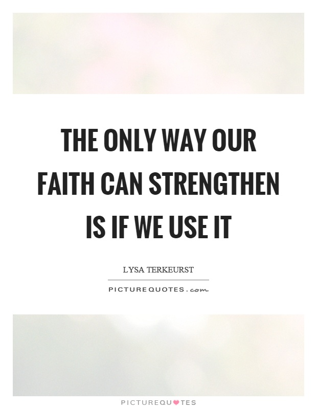 The only way our faith can strengthen is if we use it Picture Quote #1