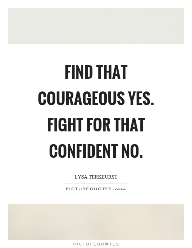 Find that courageous yes. Fight for that confident no Picture Quote #1