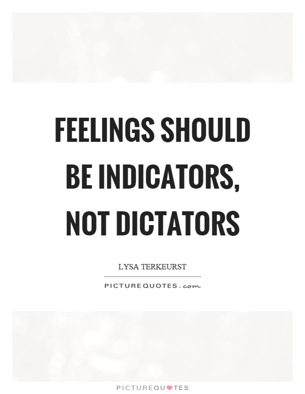 Feelings should be indicators, not dictators Picture Quote #1