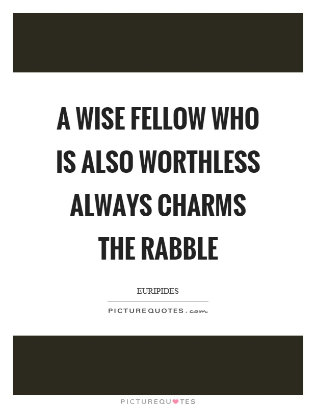 A wise fellow who is also worthless always charms the rabble Picture Quote #1