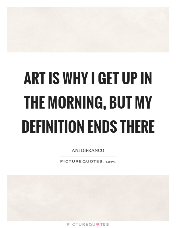 Art is why I get up in the morning, but my definition ends there Picture Quote #1