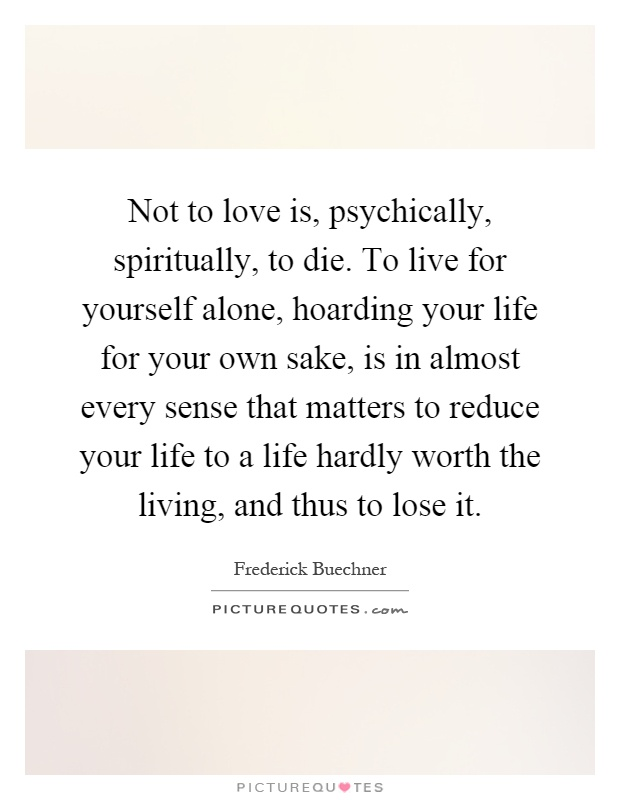 Not to love is, psychically, spiritually, to die. To live for yourself alone, hoarding your life for your own sake, is in almost every sense that matters to reduce your life to a life hardly worth the living, and thus to lose it Picture Quote #1
