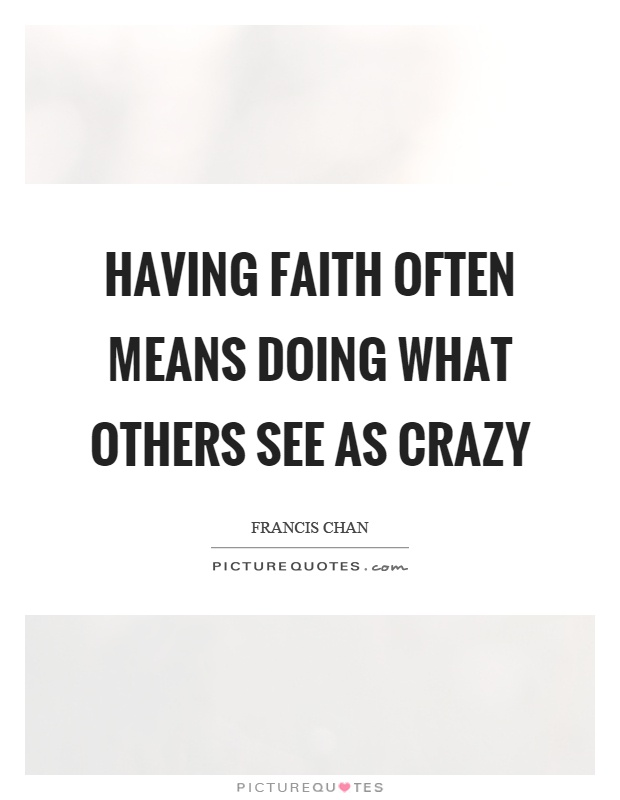 Having faith often means doing what others see as crazy Picture Quote #1