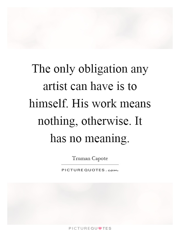 The only obligation any artist can have is to himself. His work means nothing, otherwise. It has no meaning Picture Quote #1