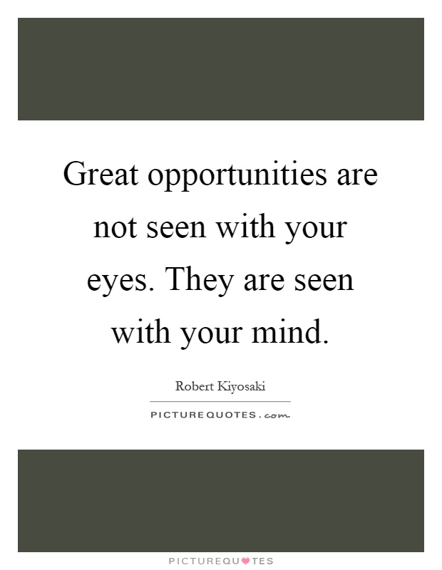 Great opportunities are not seen with your eyes. They are seen with your mind Picture Quote #1