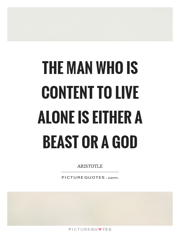 The man who is content to live alone is either a beast or a god Picture Quote #1