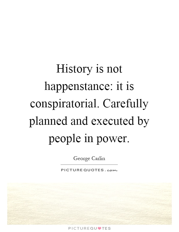 History is not happenstance: it is conspiratorial. Carefully planned and executed by people in power Picture Quote #1