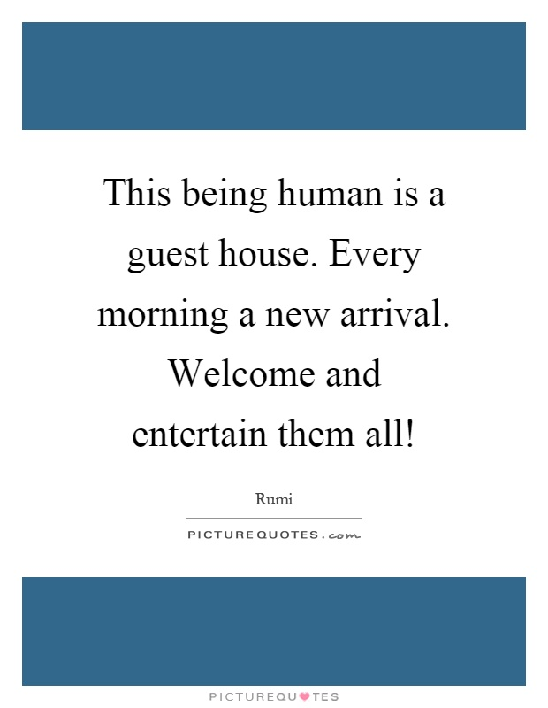 This being human is a guest house. Every morning a new arrival. Welcome and entertain them all! Picture Quote #1