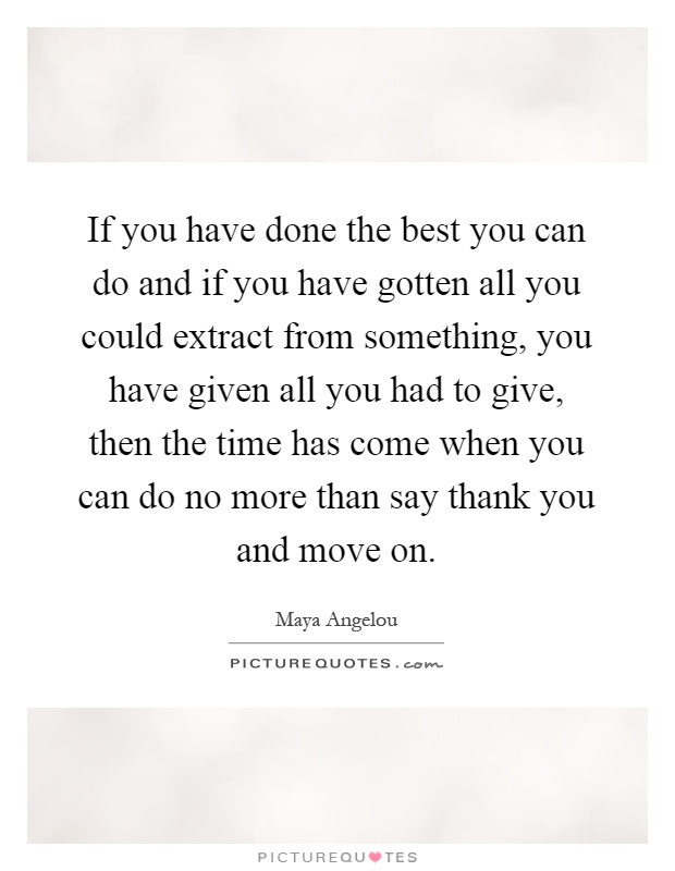 If you have done the best you can do and if you have gotten all you could extract from something, you have given all you had to give, then the time has come when you can do no more than say thank you and move on Picture Quote #1