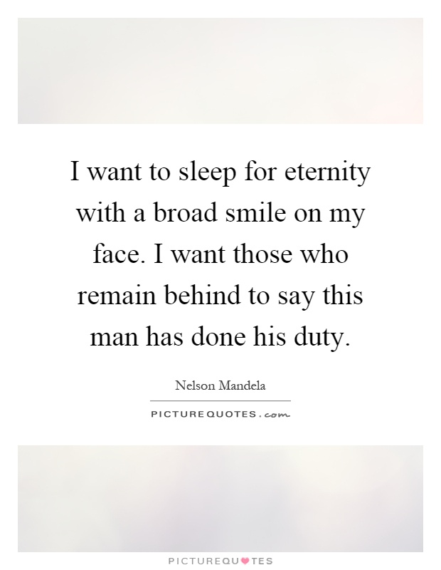 I want to sleep for eternity with a broad smile on my face. I want those who remain behind to say this man has done his duty Picture Quote #1