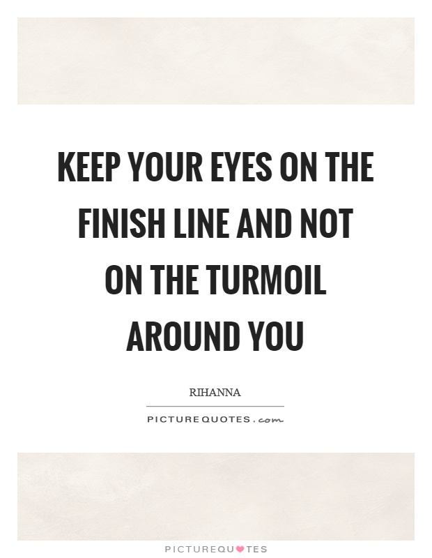 Keep your eyes on the finish line and not on the turmoil around you Picture Quote #1