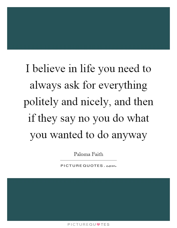 I believe in life you need to always ask for everything politely and nicely, and then if they say no you do what you wanted to do anyway Picture Quote #1