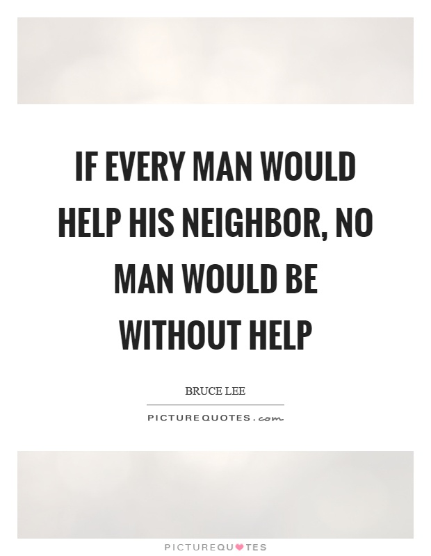 If every man would help his neighbor, no man would be without help Picture Quote #1
