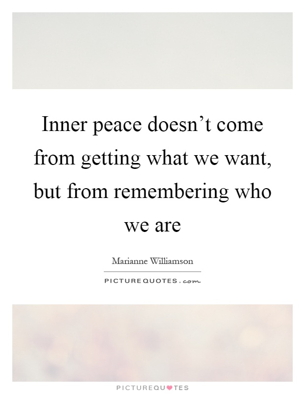 Inner peace doesn't come from getting what we want, but from remembering who we are Picture Quote #1