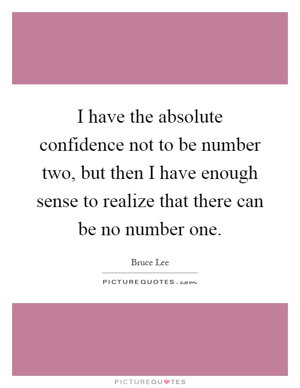 I have the absolute confidence not to be number two, but then I have enough sense to realize that there can be no number one Picture Quote #1