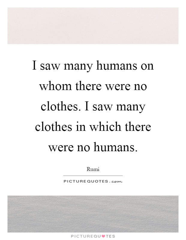 I saw many humans on whom there were no clothes. I saw many clothes in which there were no humans Picture Quote #1