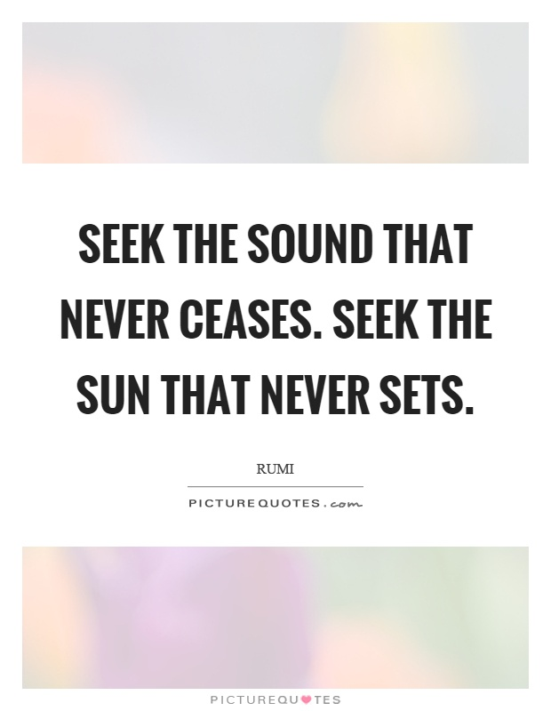Seek the sound that never ceases. Seek the sun that never sets Picture Quote #1