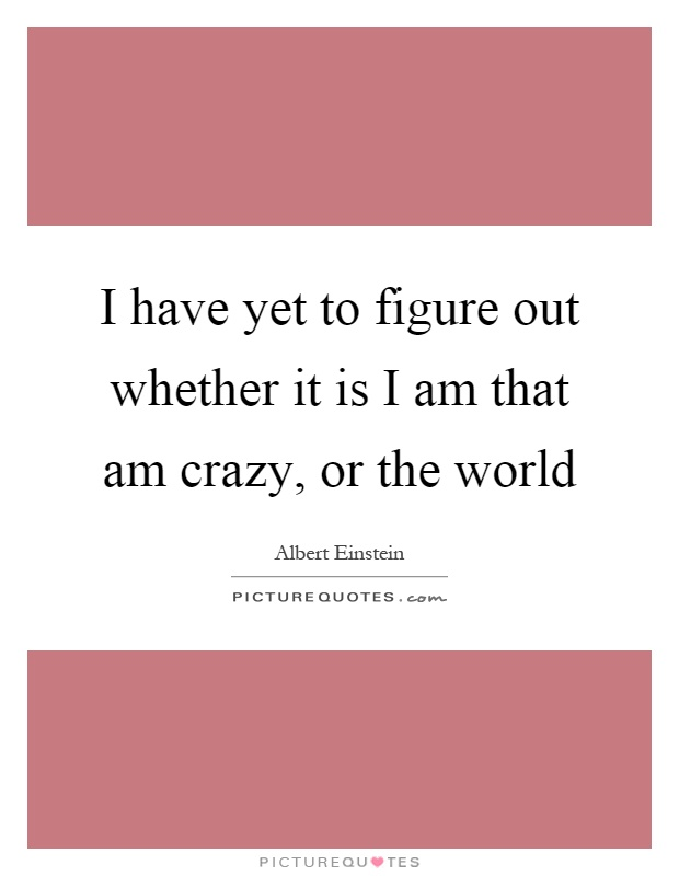 I have yet to figure out whether it is I am that am crazy, or the world Picture Quote #1