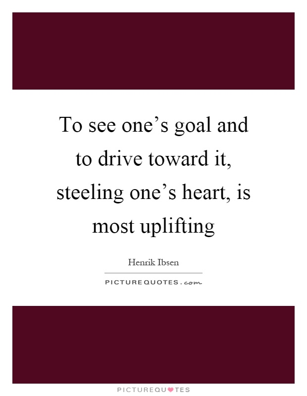 To see one's goal and to drive toward it, steeling one's heart, is most uplifting Picture Quote #1