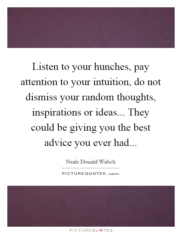 Listen to your hunches, pay attention to your intuition, do not dismiss your random thoughts, inspirations or ideas... They could be giving you the best advice you ever had Picture Quote #1