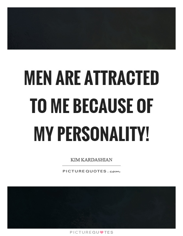 Men are attracted to me because of my personality ...