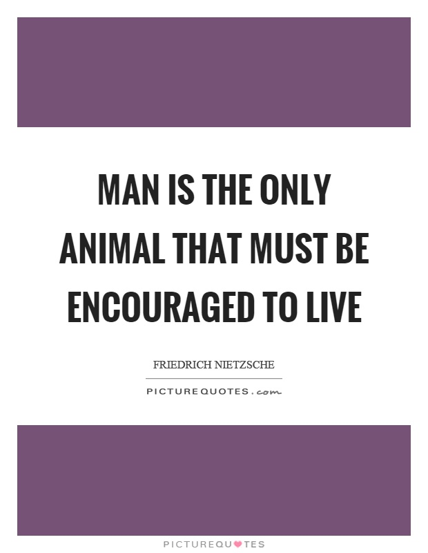 Man is the only animal that must be encouraged to live Picture Quote #1