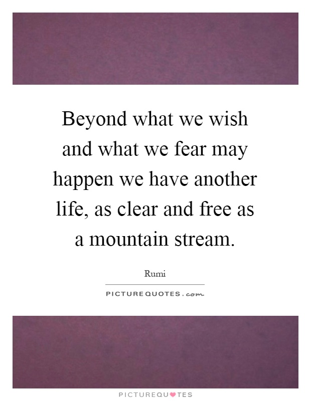 Beyond what we wish and what we fear may happen we have another life, as clear and free as a mountain stream Picture Quote #1