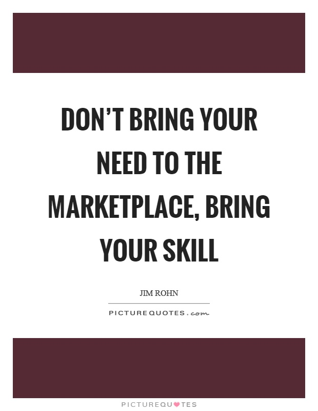 Don't bring your need to the marketplace, bring your skill Picture Quote #1