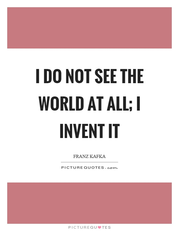 I do not see the world at all; I invent it Picture Quote #1