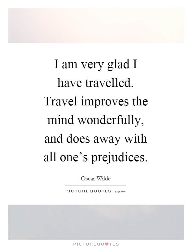 I am very glad I have travelled. Travel improves the mind wonderfully, and does away with all one's prejudices Picture Quote #1