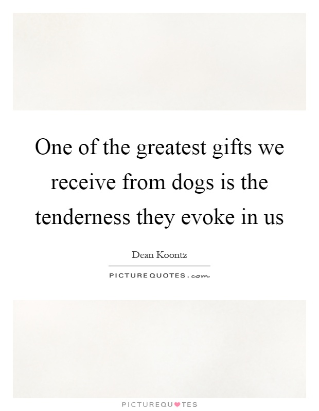 One of the greatest gifts we receive from dogs is the tenderness they evoke in us Picture Quote #1