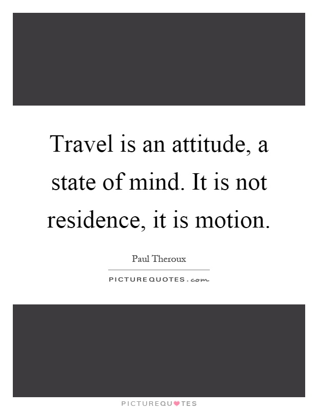 Travel is an attitude, a state of mind. It is not residence, it is motion Picture Quote #1