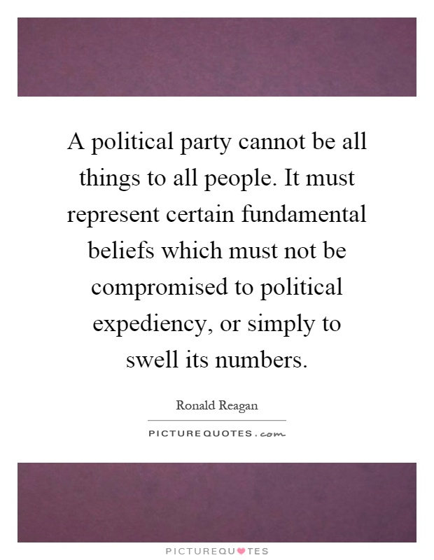 A political party cannot be all things to all people. It must represent certain fundamental beliefs which must not be compromised to political expediency, or simply to swell its numbers Picture Quote #1