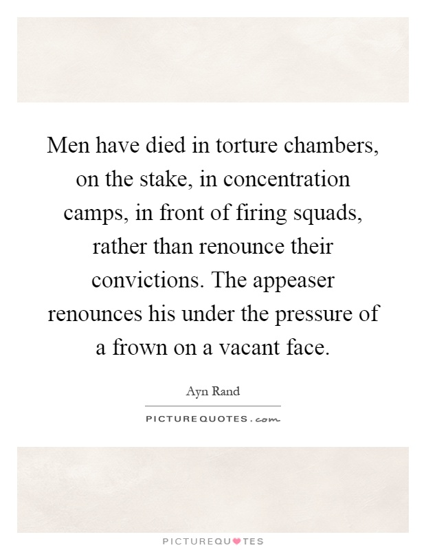 Men have died in torture chambers, on the stake, in concentration camps, in front of firing squads, rather than renounce their convictions. The appeaser renounces his under the pressure of a frown on a vacant face Picture Quote #1