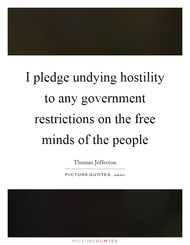 I pledge undying hostility to any government restrictions on the free minds of the people Picture Quote #1