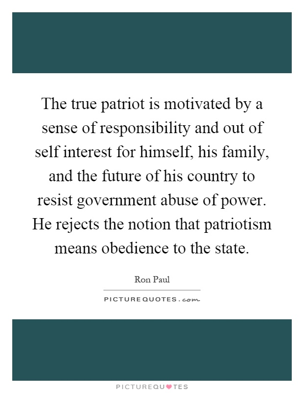 The true patriot is motivated by a sense of responsibility and out of self interest for himself, his family, and the future of his country to resist government abuse of power. He rejects the notion that patriotism means obedience to the state Picture Quote #1