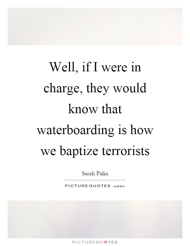 Well, if I were in charge, they would know that waterboarding is how we baptize terrorists Picture Quote #1