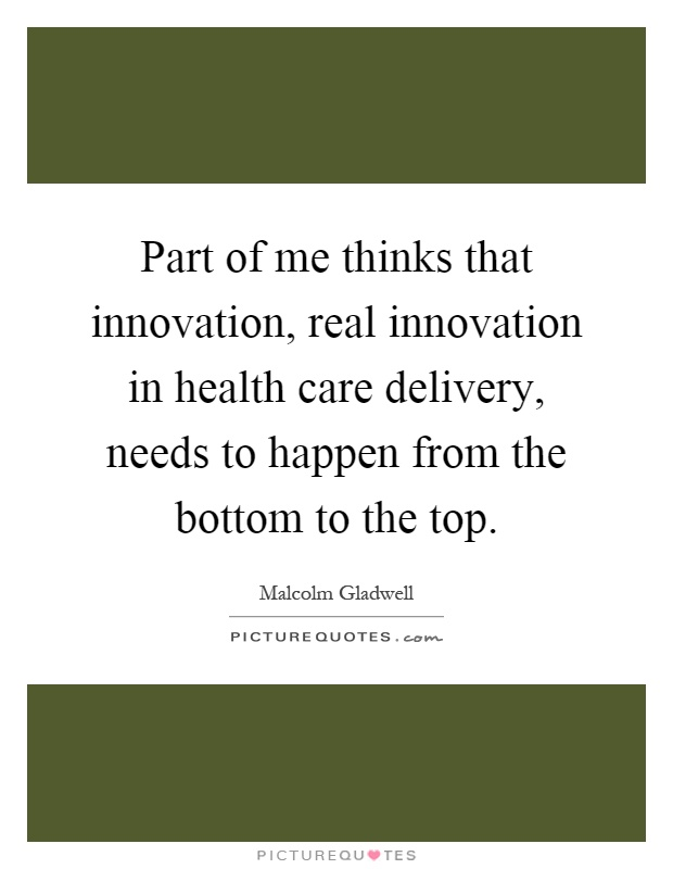 Part of me thinks that innovation, real innovation in health care delivery, needs to happen from the bottom to the top Picture Quote #1