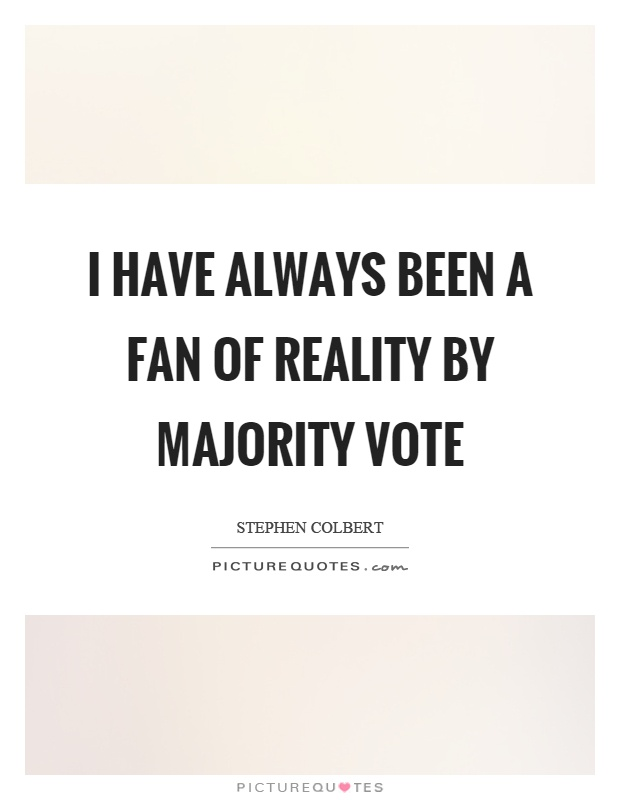 I have always been a fan of reality by majority vote Picture Quote #1