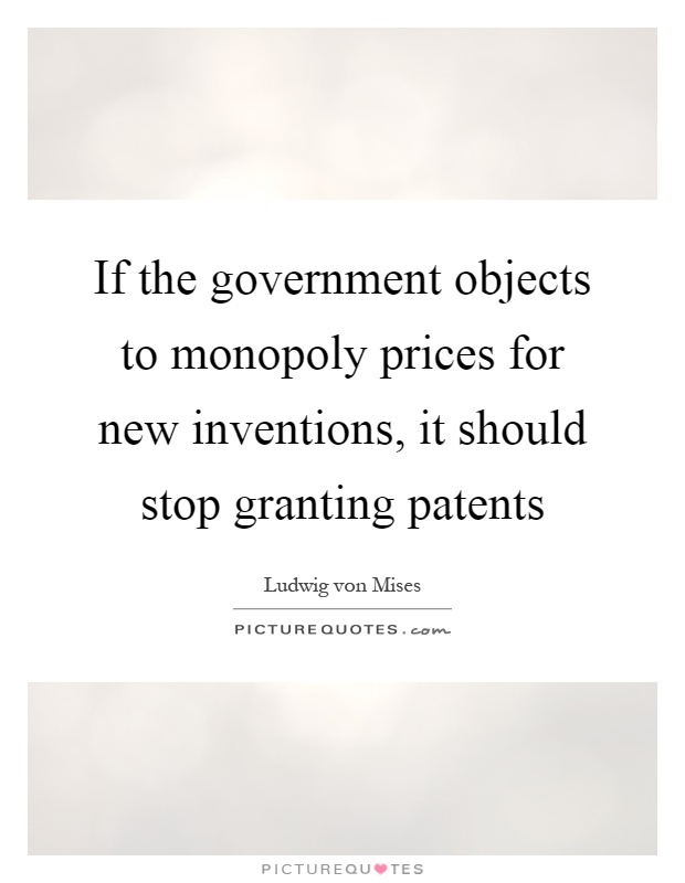 If the government objects to monopoly prices for new inventions, it should stop granting patents Picture Quote #1