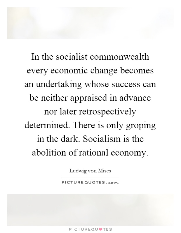 In the socialist commonwealth every economic change becomes an undertaking whose success can be neither appraised in advance nor later retrospectively determined. There is only groping in the dark. Socialism is the abolition of rational economy Picture Quote #1